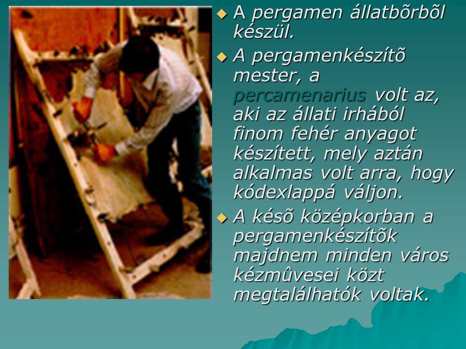  A pergamen állatbõrbõl készül.  A pergamenkészítõ mester, a percamenarius volt az, aki az állati irhából finom fehér anyagot készített, mely aztán