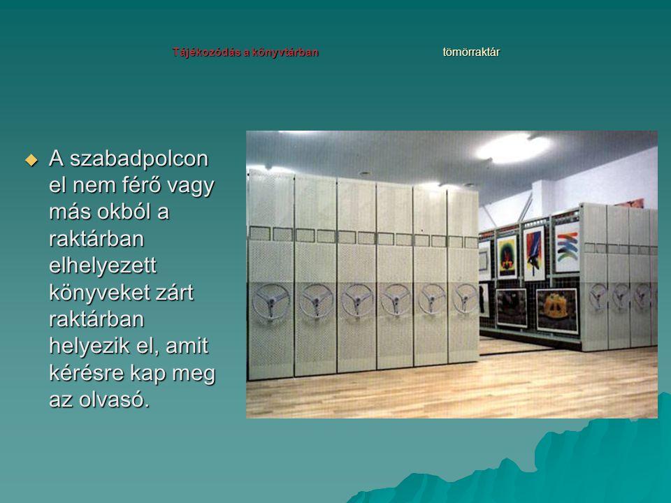 Tájékozódás a könyvtárban tömörraktár  A szabadpolcon el nem férő vagy más okból a raktárban elhelyezett könyveket zárt raktárban helyezik el, amit k