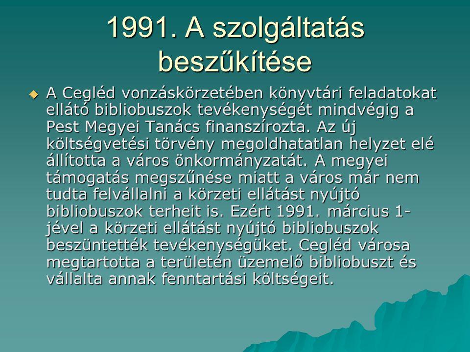 1991. A szolgáltatás beszűkítése  A Cegléd vonzáskörzetében könyvtári feladatokat ellátó bibliobuszok tevékenységét mindvégig a Pest Megyei Tanács fi