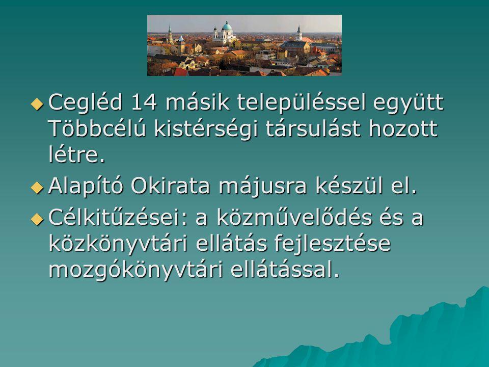  Cegléd 14 másik településsel együtt Többcélú kistérségi társulást hozott létre.  Alapító Okirata májusra készül el.  Célkitűzései: a közművelődés