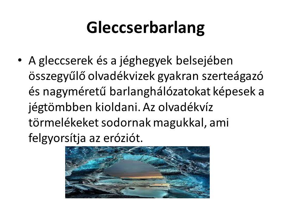 Gleccserbarlang A gleccserek és a jéghegyek belsejében összegyűlő olvadékvizek gyakran szerteágazó és nagyméretű barlanghálózatokat képesek a jégtömbb