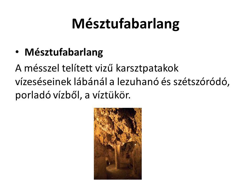Mésztufabarlang A mésszel telített vizű karsztpatakok vízeséseinek lábánál a lezuhanó és szétszóródó, porladó vízből, a víztükör.