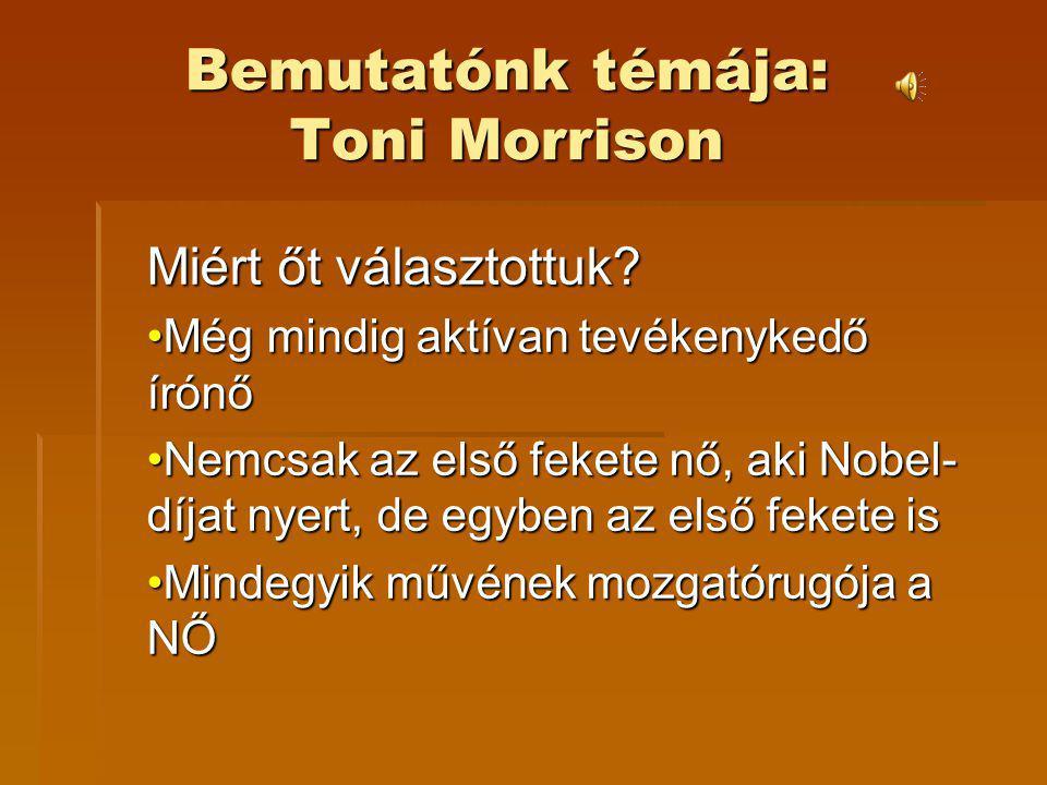 Bemutatónk témája: Toni Morrison Miért őt választottuk? Még mindig aktívan tevékenykedő írónőMég mindig aktívan tevékenykedő írónő Nemcsak az első fek