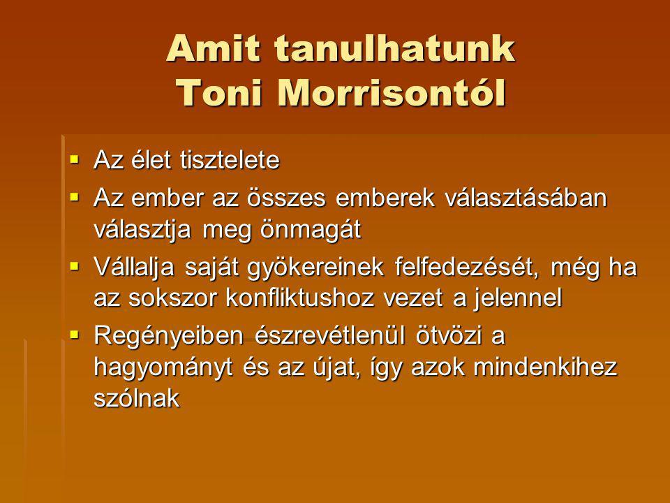 Amit tanulhatunk Toni Morrisontól  Az élet tisztelete  Az ember az összes emberek választásában választja meg önmagát  Az ember az összes emberek választásában választja meg önmagát  Vállalja saját gyökereinek felfedezését, még ha az sokszor konfliktushoz vezet a jelennel  Regényeiben észrevétlenül ötvözi a hagyományt és az újat, így azok mindenkihez szólnak