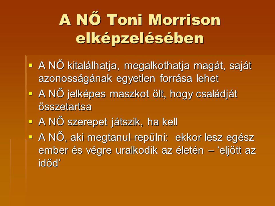 A NŐ Toni Morrison elképzelésében  A NŐ kitalálhatja, megalkothatja magát, saját azonosságának egyetlen forrása lehet  A NŐ jelképes maszkot ölt, hogy családját összetartsa  A NŐ szerepet játszik, ha kell  A NŐ, aki megtanul repülni: ekkor lesz egész ember és végre uralkodik az életén – 'eljött az időd'