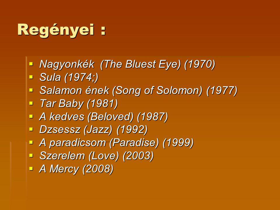 Regényei :  Nagyonkék (The Bluest Eye) (1970)  Sula (1974;)  Salamon ének (Song of Solomon) (1977)  Tar Baby (1981)  A kedves (Beloved) (1987)  Dzsessz (Jazz) (1992)  A paradicsom (Paradise) (1999)  Szerelem (Love) (2003)  A Mercy (2008)