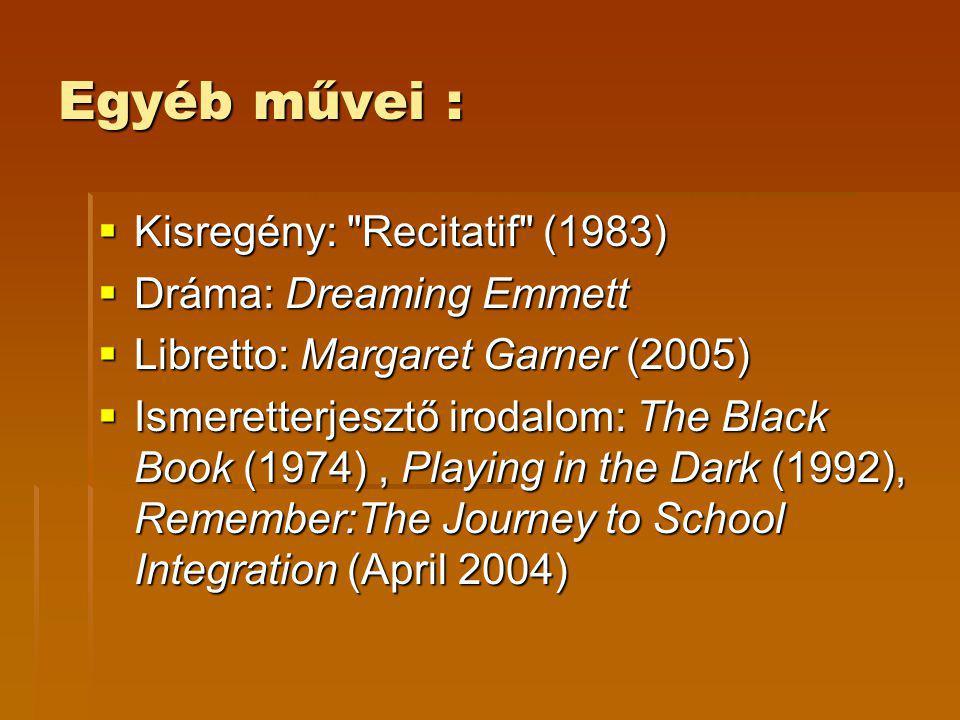 Egyéb művei :  Kisregény: Recitatif (1983)  Dráma: Dreaming Emmett  Libretto: Margaret Garner (2005)  Ismeretterjesztő irodalom: The Black Book (1974), Playing in the Dark (1992), Remember:The Journey to School Integration (April 2004)