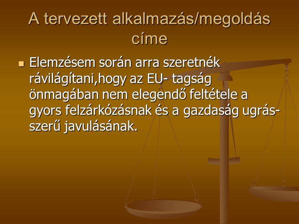 A tervezett alkalmazás/megoldás címe Elemzésem során arra szeretnék rávilágítani,hogy az EU- tagság önmagában nem elegendő feltétele a gyors felzárkózásnak és a gazdaság ugrás- szerű javulásának.
