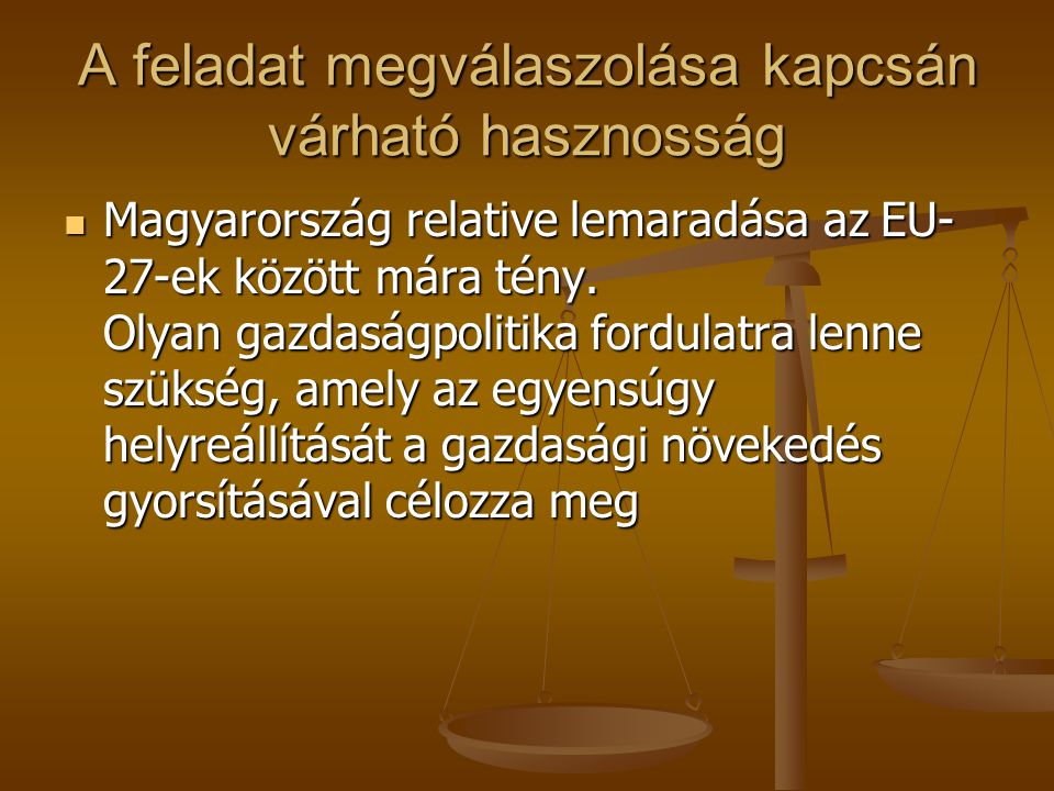 A feladat megválaszolása kapcsán várható hasznosság Magyarország relative lemaradása az EU- 27-ek között mára tény. Olyan gazdaságpolitika fordulatra