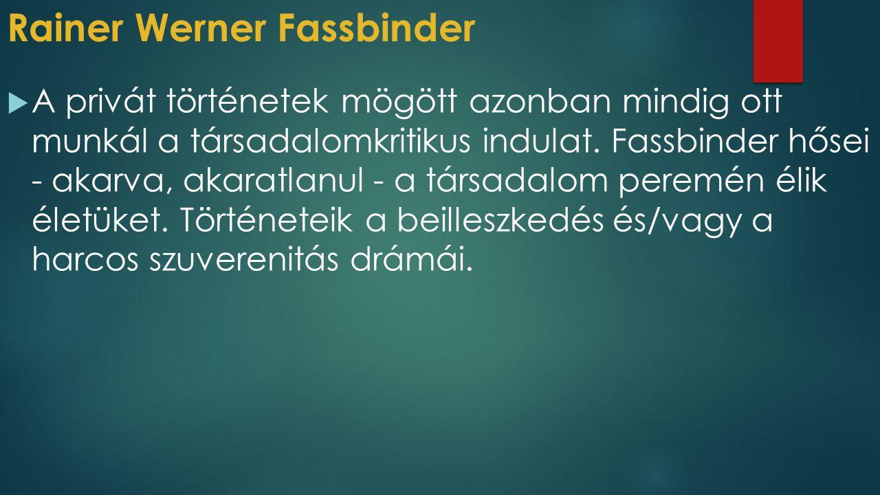 Rainer Werner Fassbinder  A privát történetek mögött azonban mindig ott munkál a társadalomkritikus indulat. Fassbinder hősei - akarva, akaratlanul -