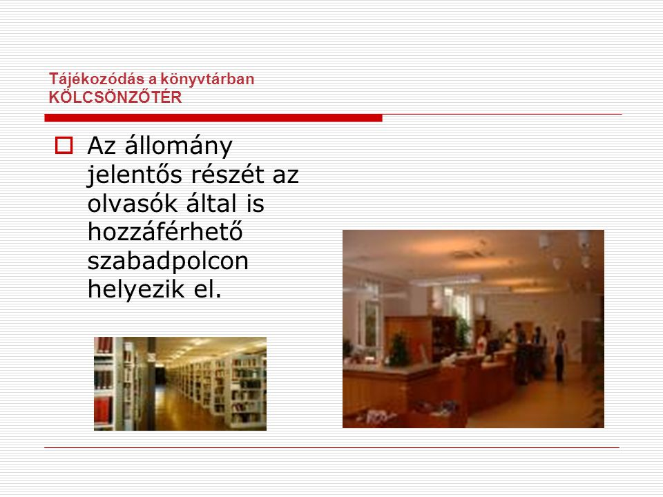 Tájékozódás a könyvtárban KÖLCSÖNZŐTÉR  Az állomány jelentős részét az olvasók által is hozzáférhető szabadpolcon helyezik el.
