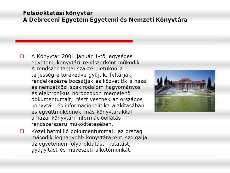 Felsőoktatási könyvtár A Debreceni Egyetem Egyetemi és Nemzeti Könyvtára  A Könyvtár 2001 január 1-tõl egységes egyetemi könyvtári rendszerként mûköd