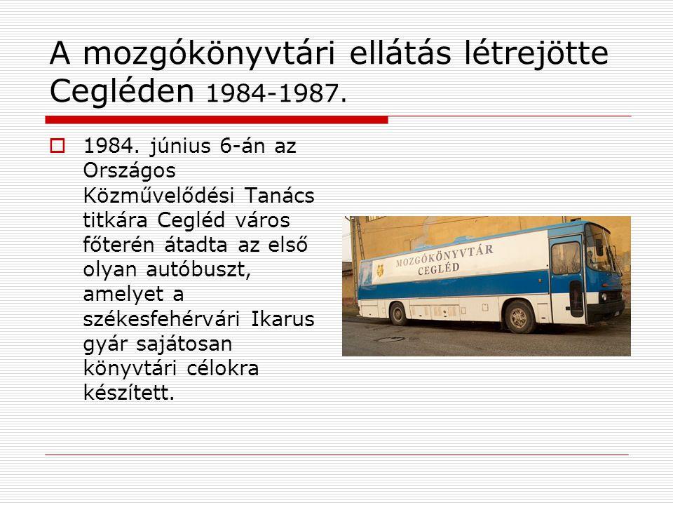 A mozgókönyvtári ellátás létrejötte Cegléden 1984-1987.  1984. június 6-án az Országos Közművelődési Tanács titkára Cegléd város főterén átadta az el