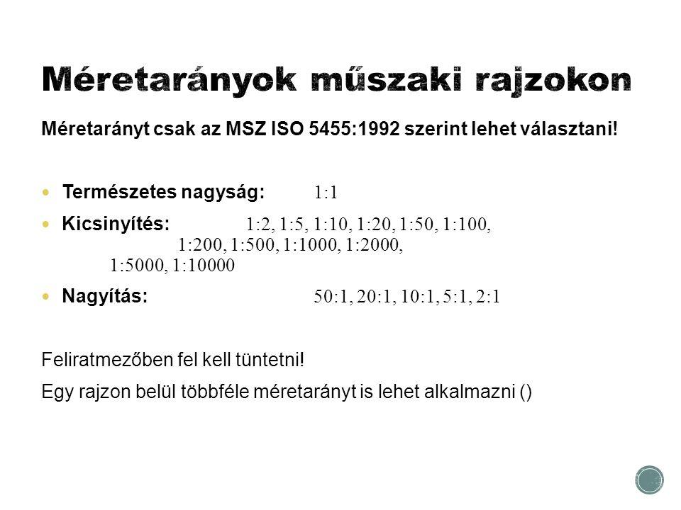 Méretarányt csak az MSZ ISO 5455:1992 szerint lehet választani! Természetes nagyság: 1:1 Kicsinyítés: 1:2, 1:5, 1:10, 1:20, 1:50, 1:100, 1:200, 1:500,
