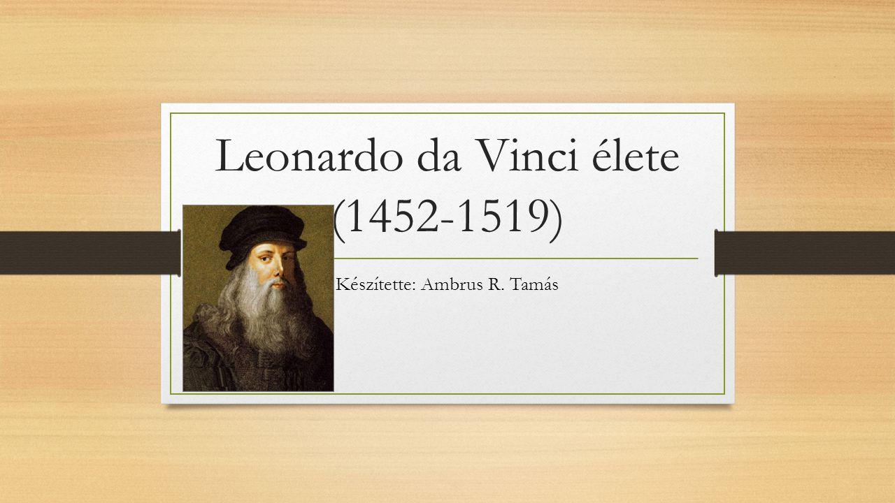 Leonardo da Vinci élete (1452-1519) Készítette: Ambrus R. Tamás