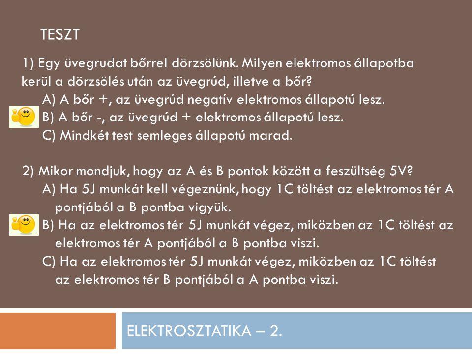 ELEKTROSZTATIKA – 2. TESZT 1) Egy üvegrudat bőrrel dörzsölünk. Milyen elektromos állapotba kerül a dörzsölés után az üvegrúd, illetve a bőr? A) A bőr