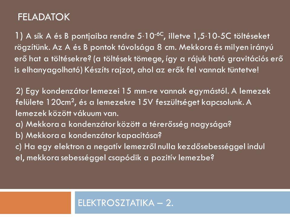 ELEKTROSZTATIKA – 2. FELADATOK 1) A sík A és B pontjaiba rendre 5  10 -6C, illetve 1,5  10-5C töltéseket rögzítünk. Az A és B pontok távolsága 8 cm.
