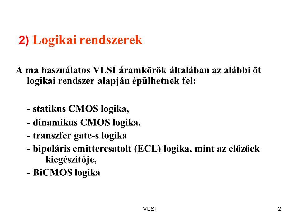 VLSI2 2) Logikai rendszerek A ma használatos VLSI áramkörök általában az alábbi öt logikai rendszer alapján épülhetnek fel: - statikus CMOS logika, - dinamikus CMOS logika, - transzfer gate-s logika - bipoláris emittercsatolt (ECL) logika, mint az előzőek kiegészítője, - BiCMOS logika