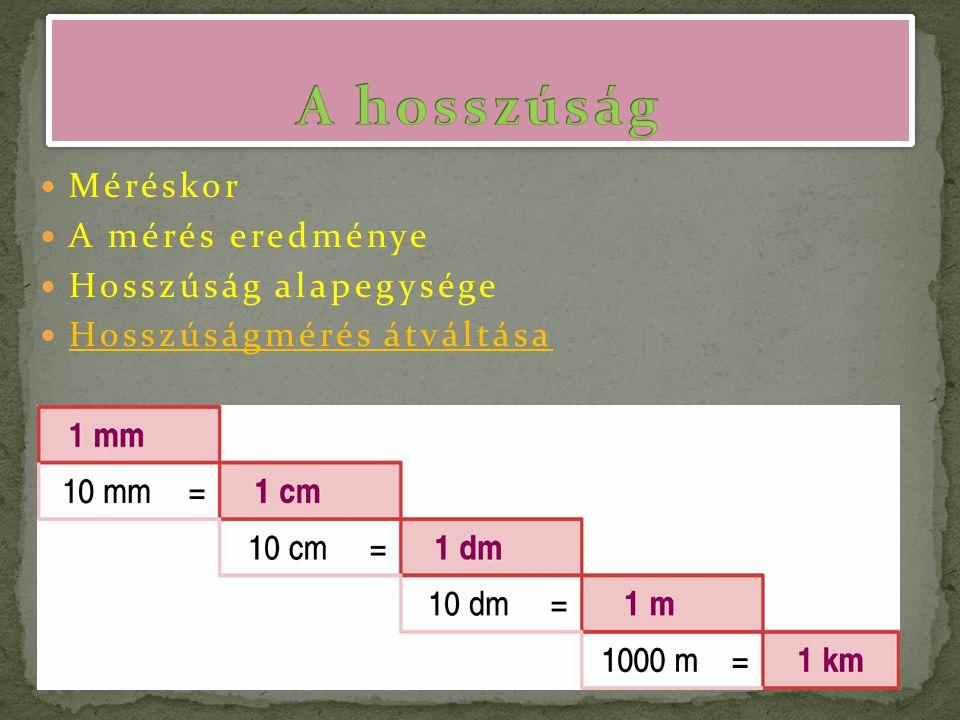 Méréskor A mérés eredménye Hosszúság alapegysége Hosszúságmérés átváltása