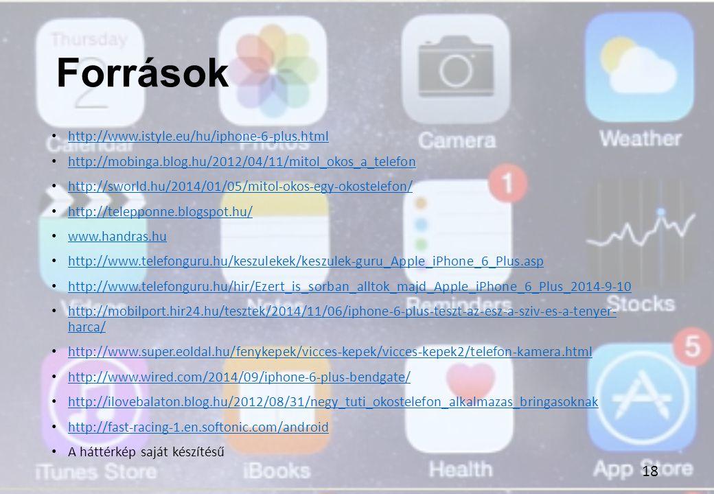 Források http://www.istyle.eu/hu/iphone-6-plus.html http://mobinga.blog.hu/2012/04/11/mitol_okos_a_telefon http://sworld.hu/2014/01/05/mitol-okos-egy-okostelefon/ http://telepponne.blogspot.hu/ www.handras.hu http://www.telefonguru.hu/keszulekek/keszulek-guru_Apple_iPhone_6_Plus.asp http://www.telefonguru.hu/hir/Ezert_is_sorban_alltok_majd_Apple_iPhone_6_Plus_2014-9-10 http://mobilport.hir24.hu/tesztek/2014/11/06/iphone-6-plus-teszt-az-esz-a-sziv-es-a-tenyer- harca/ http://mobilport.hir24.hu/tesztek/2014/11/06/iphone-6-plus-teszt-az-esz-a-sziv-es-a-tenyer- harca/ http://www.super.eoldal.hu/fenykepek/vicces-kepek/vicces-kepek2/telefon-kamera.html http://www.wired.com/2014/09/iphone-6-plus-bendgate/ http://ilovebalaton.blog.hu/2012/08/31/negy_tuti_okostelefon_alkalmazas_bringasoknak http://fast-racing-1.en.softonic.com/android A háttérkép saját készítésű 18