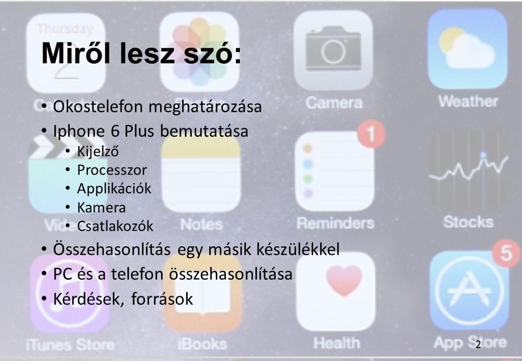 Miről lesz szó: Okostelefon meghatározása Iphone 6 Plus bemutatása Kijelző Processzor Applikációk Kamera Csatlakozók Összehasonlítás egy másik készülé
