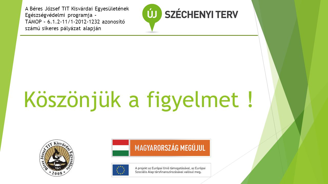 Köszönjük a figyelmet ! A Béres József TIT Kisvárdai Egyesületének Egészségvédelmi programja – TÁMOP – 6.1.2-11/1-2012-1232 azonosító számú sikeres pá