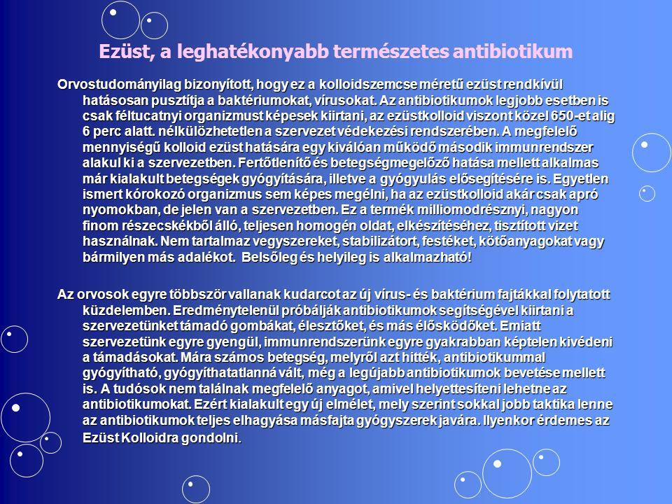 Ezüst, a leghatékonyabb természetes antibiotikum Orvostudományilag bizonyított, hogy ez a kolloidszemcse méretű ezüst rendkívül hatásosan pusztítja a baktériumokat, vírusokat.