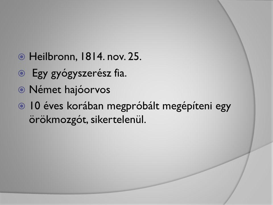  Heilbronn, 1814. nov. 25.  Egy gyógyszerész fia.  Német hajóorvos  10 éves korában megpróbált megépíteni egy örökmozgót, sikertelenül.