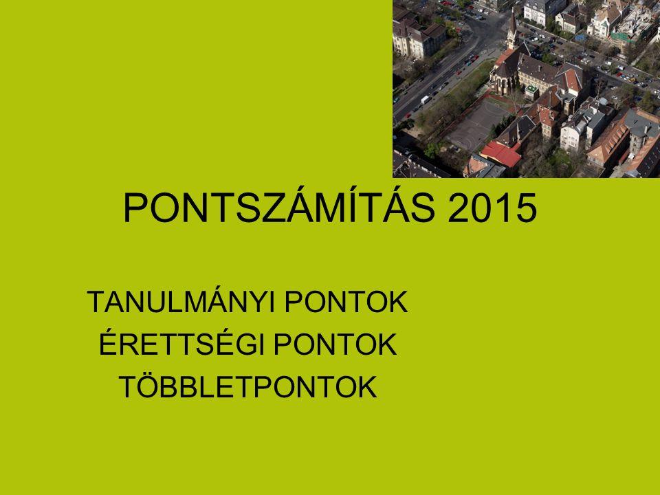 PONTSZÁMÍTÁS 2015 TANULMÁNYI PONTOK ÉRETTSÉGI PONTOK TÖBBLETPONTOK