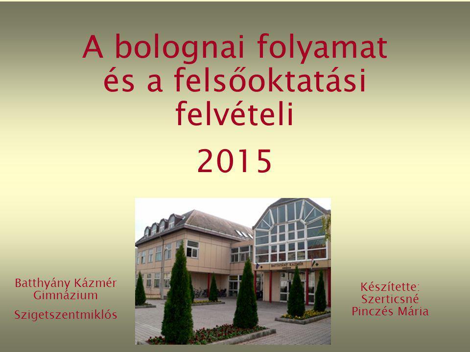 A bolognai folyamat és a felsőoktatási felvételi 2015 Batthyány Kázmér Gimnázium Szigetszentmiklós Készítette: Szerticsné Pinczés Mária