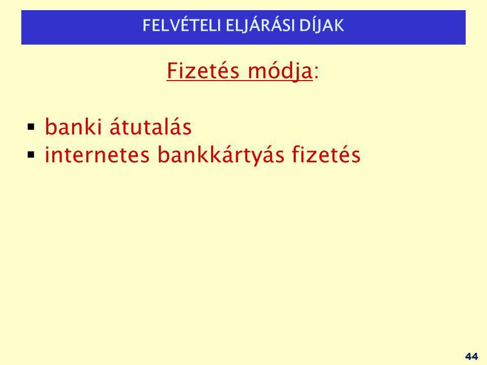 FELVÉTELI ELJÁRÁSI DÍJAK Fizetés módja:  banki átutalás  internetes bankkártyás fizetés 44