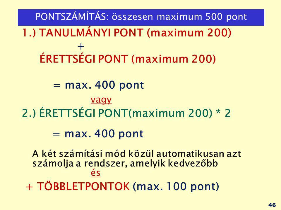 46 PONTSZÁMÍTÁS: összesen maximum 500 pont 1.) TANULMÁNYI PONT (maximum 200) + ÉRETTSÉGI PONT (maximum 200) = max.