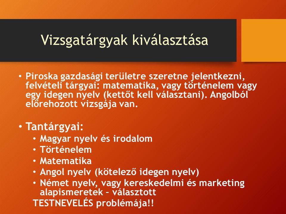 Vizsgatárgyak kiválasztása Piroska gazdasági területre szeretne jelentkezni, felvételi tárgyai: matematika, vagy történelem vagy egy idegen nyelv (ket