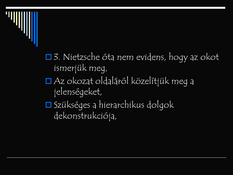  3. Nietzsche óta nem evidens, hogy az okot ismerjük meg,  Az okozat oldaláról közelítjük meg a jelenségeket,  Szükséges a hierarchikus dolgok deko