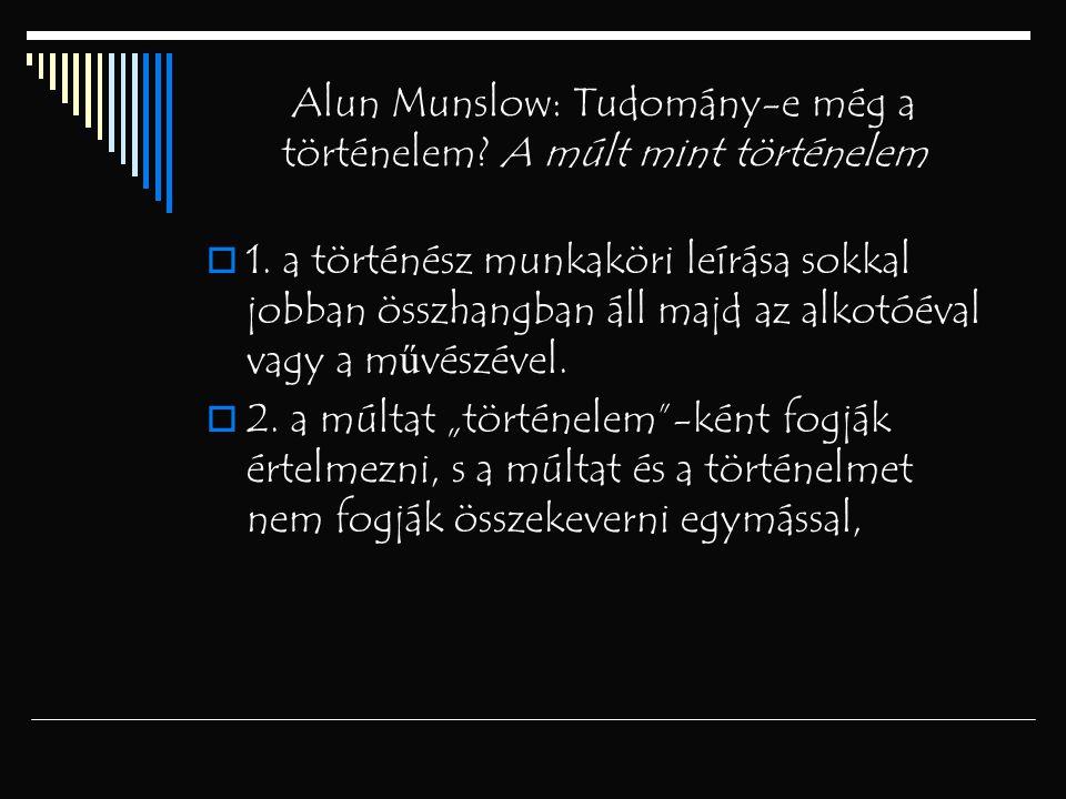 Alun Munslow: Tudomány-e még a történelem? A múlt mint történelem  1. a történész munkaköri leírása sokkal jobban összhangban áll majd az alkotóéval