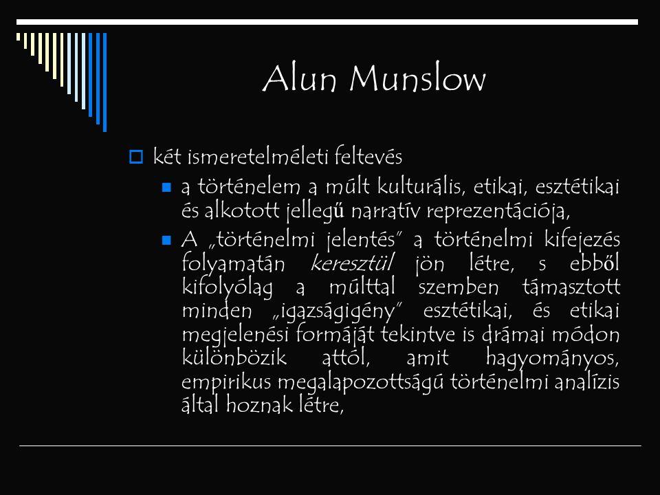 """Alun Munslow  két ismeretelméleti feltevés a történelem a múlt kulturális, etikai, esztétikai és alkotott jelleg ű narratív reprezentációja, A """"törté"""