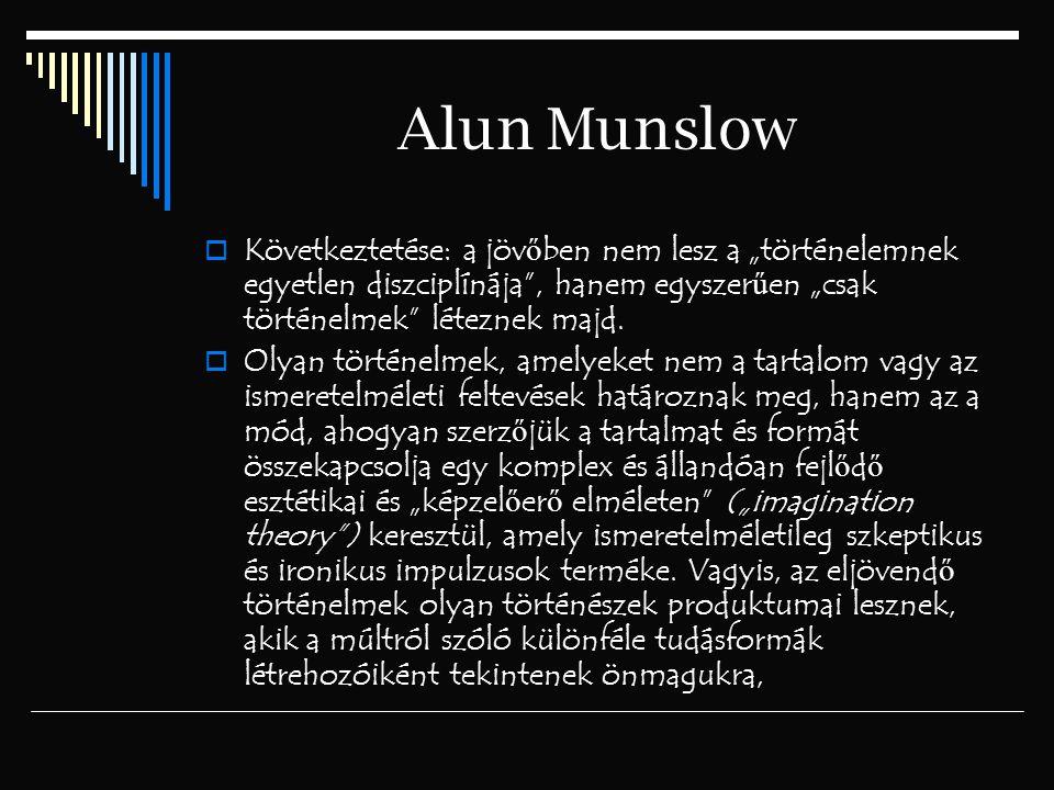 """Alun Munslow  Következtetése: a jöv ő ben nem lesz a """"történelemnek egyetlen diszciplínája"""", hanem egyszer ű en """"csak történelmek"""" léteznek majd.  O"""