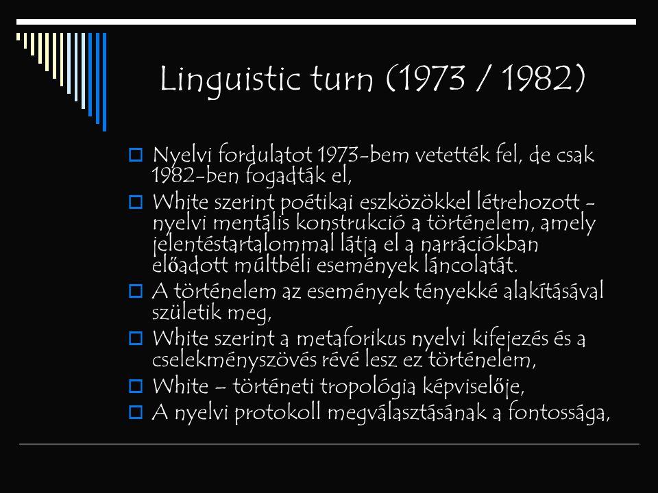 Linguistic turn (1973 / 1982)  Nyelvi fordulatot 1973-bem vetették fel, de csak 1982-ben fogadták el,  White szerint poétikai eszközökkel létrehozot