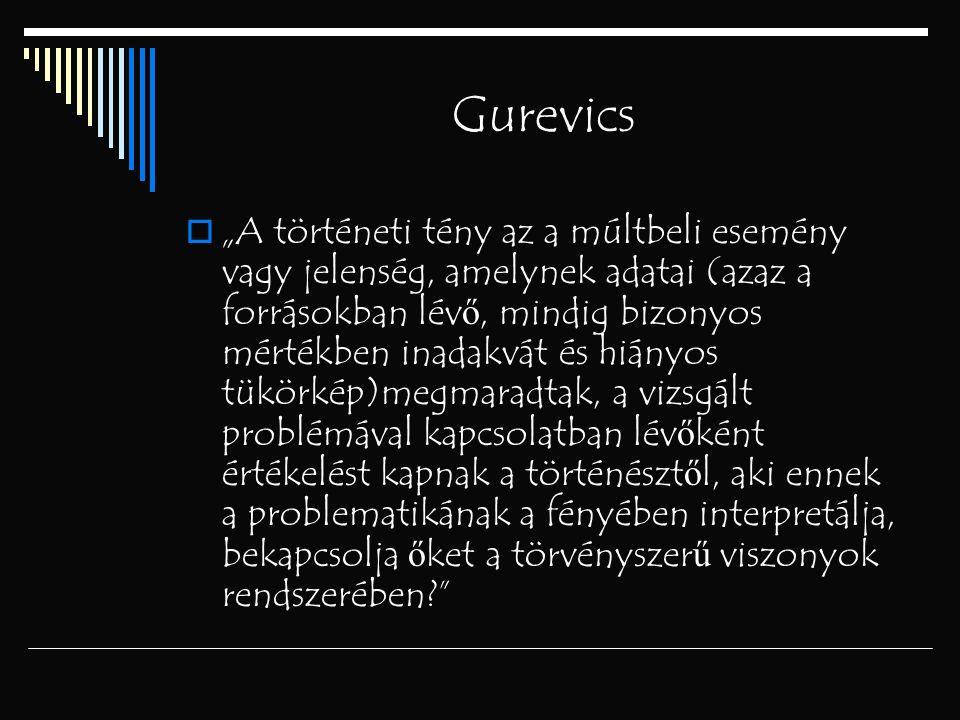 """Gurevics  """"A történeti tény az a múltbeli esemény vagy jelenség, amelynek adatai (azaz a forrásokban lév ő, mindig bizonyos mértékben inadakvát és hi"""