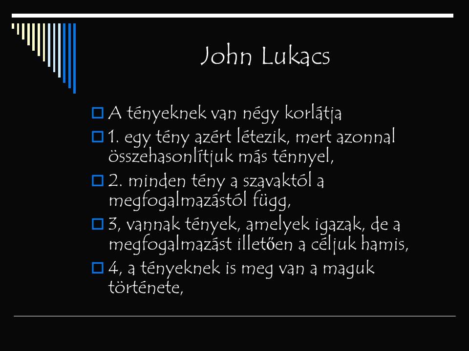 John Lukacs  A tényeknek van négy korlátja  1. egy tény azért létezik, mert azonnal összehasonlítjuk más ténnyel,  2. minden tény a szavaktól a meg