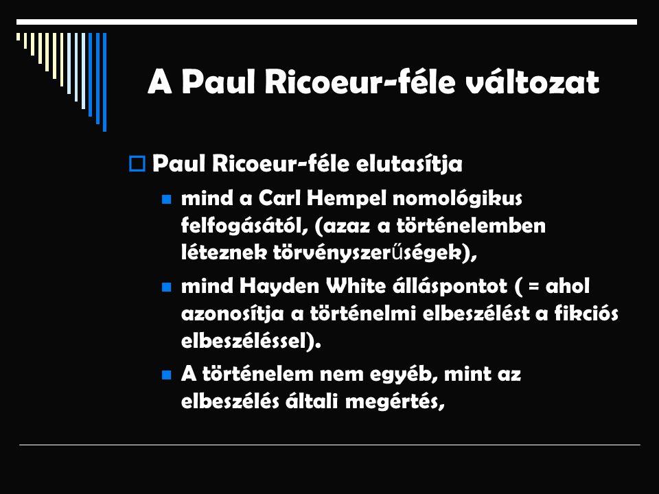 A Paul Ricoeur-féle változat  Paul Ricoeur-féle elutasítja mind a Carl Hempel nomológikus felfogásától, (azaz a történelemben léteznek törvényszer ű