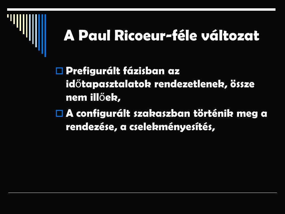 A Paul Ricoeur-féle változat  Prefigurált fázisban az id ő tapasztalatok rendezetlenek, össze nem ill ő ek,  A configurált szakaszban történik meg a