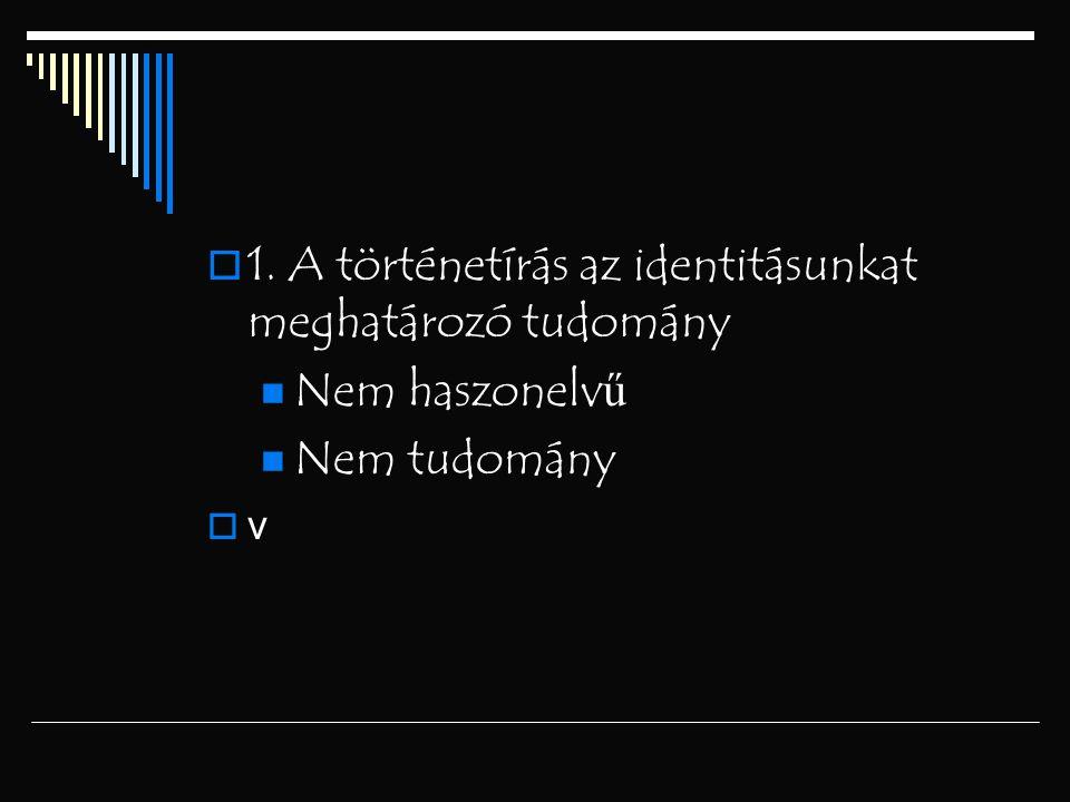  1. A történetírás az identitásunkat meghatározó tudomány Nem haszonelv ű Nem tudomány  v