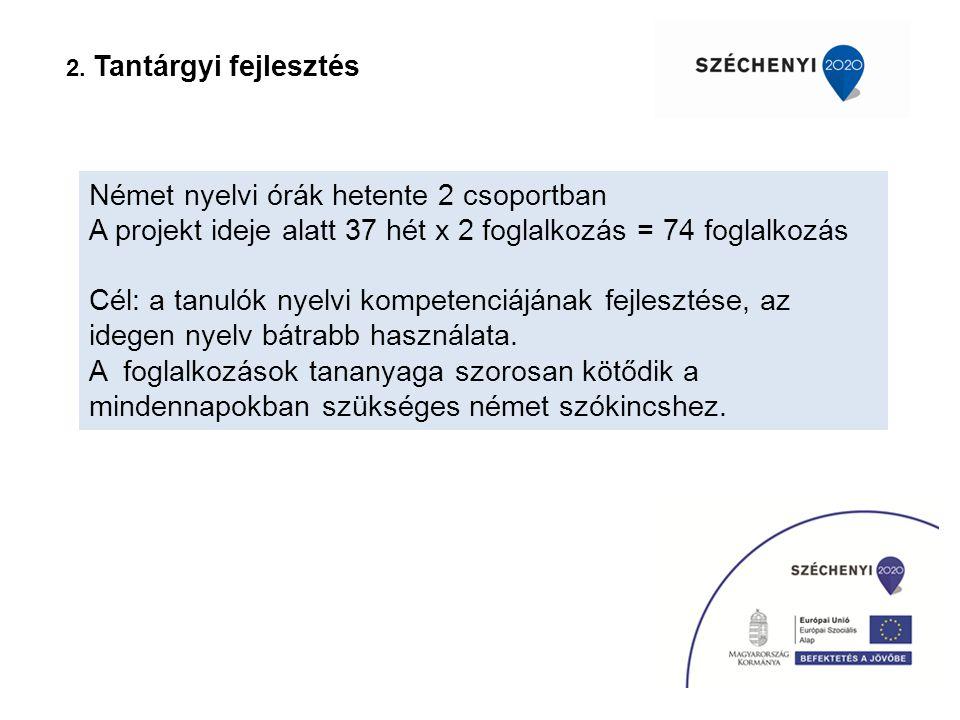 2. Tantárgyi fejlesztés Német nyelvi órák hetente 2 csoportban A projekt ideje alatt 37 hét x 2 foglalkozás = 74 foglalkozás Cél: a tanulók nyelvi kom