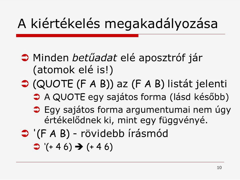 10 A kiértékelés megakadályozása ÜMinden betűadat elé aposztróf jár (atomok elé is!)  (QUOTE (F A B)) az (F A B) listát jelenti  A QUOTE egy sajátos