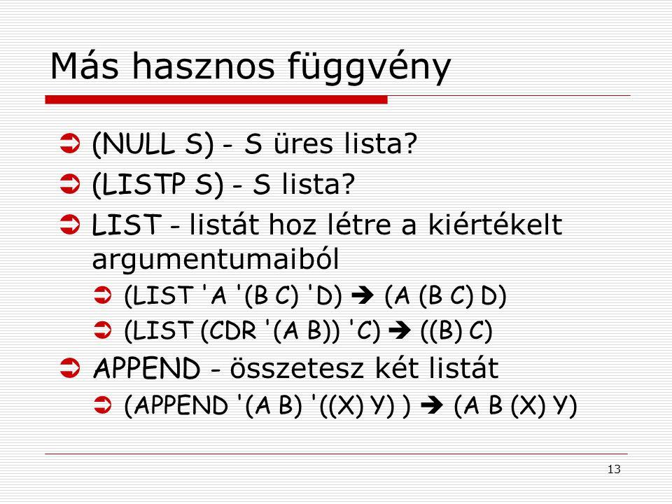 13 Más hasznos függvény  (NULL S) - S üres lista?  (LISTP S) - S lista?  LIST - listát hoz létre a kiértékelt argumentumaiból  (LIST 'A '(B C) 'D)
