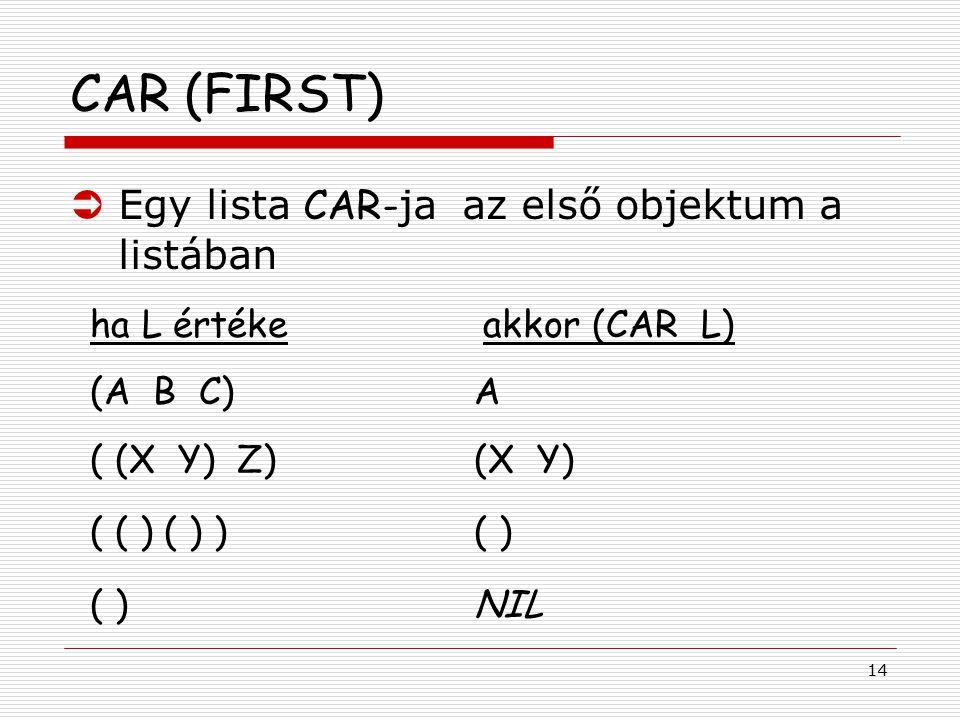 14 CAR (FIRST)  Egy lista CAR- ja az első objektum a listában ha L értéke akkor (CAR L) (A B C)A ( (X Y) Z)(X Y) ( ( ) ( ) )( ) ( )NIL