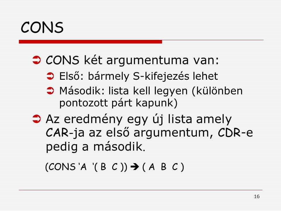 16 CONS  CONS két argumentuma van: ÜElső: bármely S-kifejezés lehet ÜMásodik: lista kell legyen (különben pontozott párt kapunk)  Az eredmény egy új