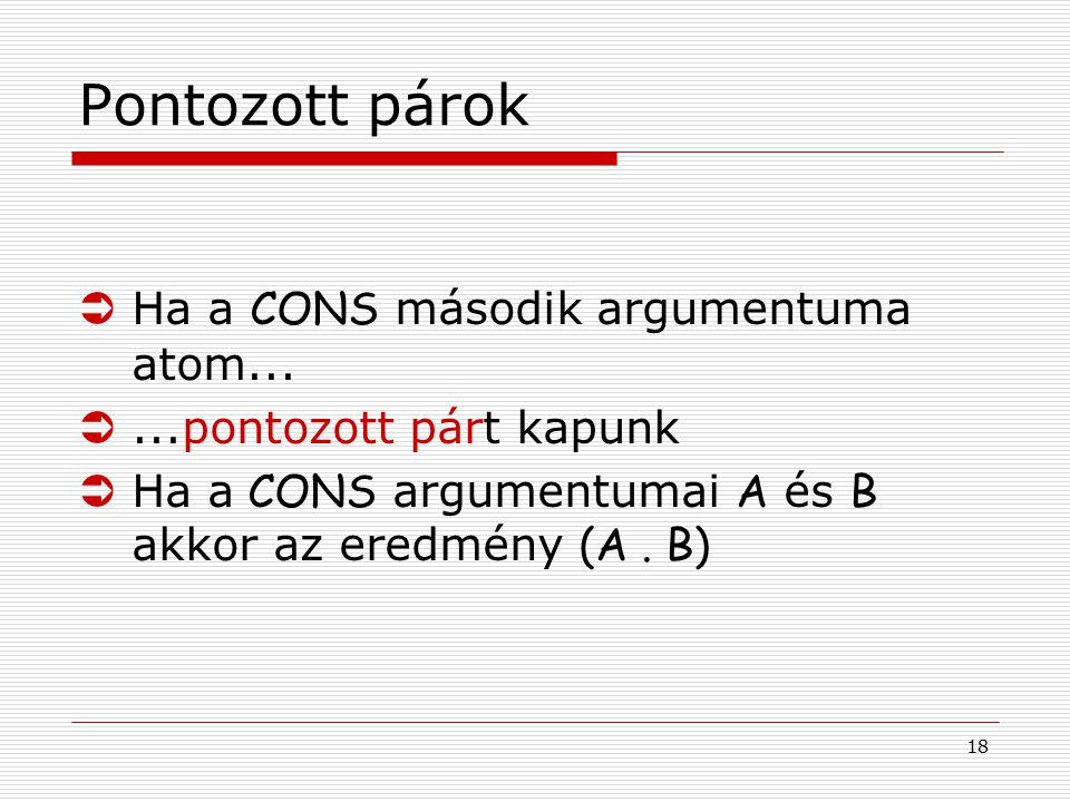 18 Pontozott párok  Ha a CONS második argumentuma atom... Ü...pontozott párt kapunk  Ha a CONS argumentumai A és B akkor az eredmény (A. B)