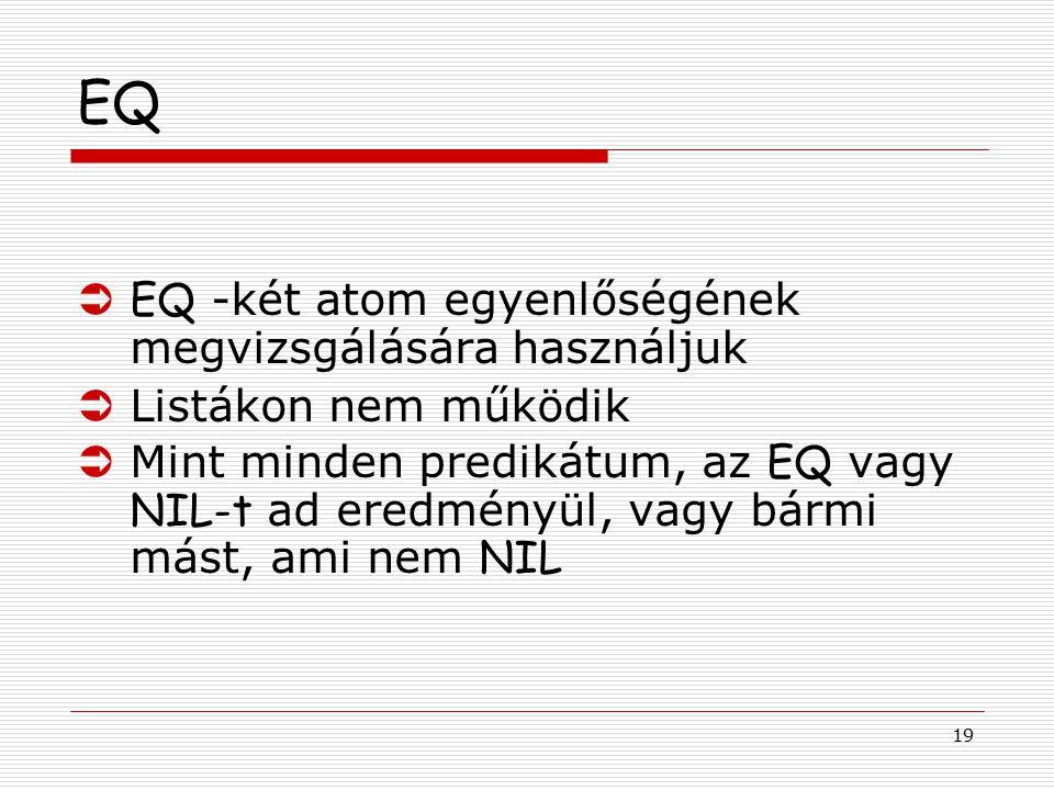 19 EQ  EQ -két atom egyenlőségének megvizsgálására használjuk ÜListákon nem működik  Mint minden predikátum, az EQ vagy NIL-t ad eredményül, vagy bá